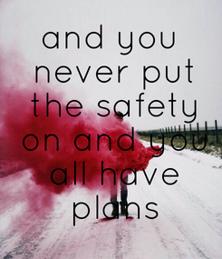 Poster: and you  never put  the safety  on and you  all have  plans