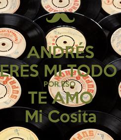 Poster: ANDRÉS ERES MI TODO  POR ESO  TE AMO Mi Cosita
