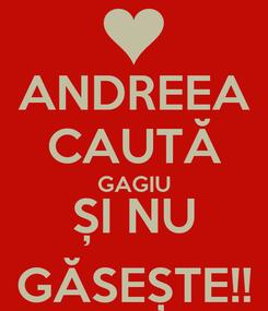 Poster: ANDREEA CAUTĂ GAGIU ȘI NU GĂSEȘTE!!
