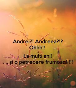 Poster: Andrei?! Andreea?!? Ohhh!!  :-) La multi ani! .... și o petrecere frumoasă !!!