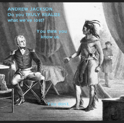 Poster:  ANDREW JACKSON.  Do you TRULY REALIZE what we've lost?                     You think you