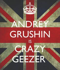 Poster: ANDREY GRUSHIN IS CRAZY GEEZER