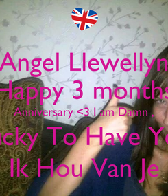 Poster: Angel Llewellyn Happy 3 months Anniversary <3 I am Damn , Lucky To Have You Ik Hou Van Je