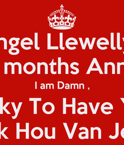 Poster: Angel Llewellyn Happy 3 months Anniversary I am Damn , Lucky To Have You Ik Hou Van Je