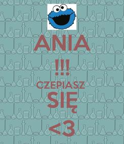 Poster: ANIA !!! CZEPIASZ  SIĘ <3