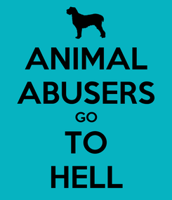 Poster: ANIMAL ABUSERS GO TO HELL