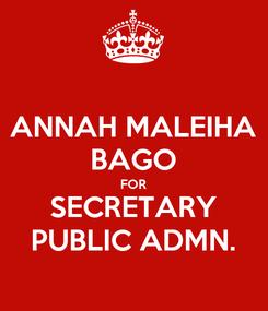 Poster: ANNAH MALEIHA BAGO FOR SECRETARY PUBLIC ADMN.