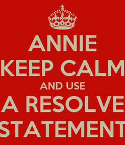 Poster: ANNIE KEEP CALM AND USE A RESOLVE STATEMENT