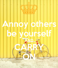 Poster: Annoy others be yourself AND CARRY ON