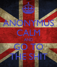Poster: ANONYMUS CALM AND GO TO THE SHIT