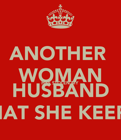 Poster: ANOTHER  WOMAN HAS STOLEN MY  HUSBAND I PRAY THAT SHE KEEPS HIM !!