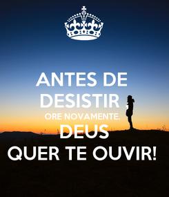 Poster: ANTES DE  DESISTIR , ORE NOVAMENTE.  DEUS QUER TE OUVIR!