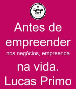 Poster: Antes de empreender nos negócios, empreenda na vida. Lucas Primo