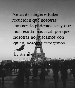 Poster: Antes de sernos infieles  recuerden que nosotras  tambien lo podemos ser y que  nos resulta mas facil, por que  nosotras no buscamos con  quien, nosotras escogemos.   -by:#smile-
