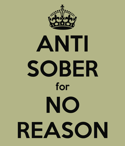 Poster: ANTI SOBER for NO REASON