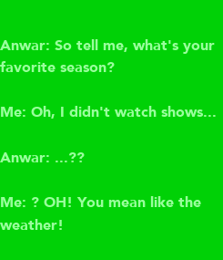 Poster: Anwar: So tell me, what's your favorite season?   Me: Oh, I didn't watch shows...  Anwar: ...??  Me: ? OH! You mean like the weather!