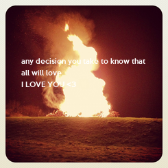 Poster: any decision you take to know that  all will love I LOVE YOU <3