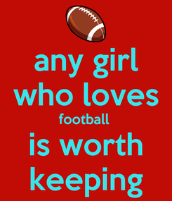 Poster: any girl who loves football  is worth keeping