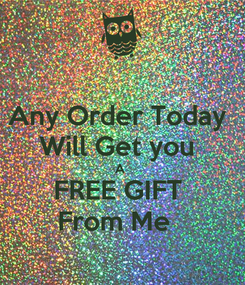 Poster: Any Order Today  Will Get you  A  FREE GIFT  From Me