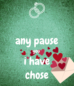 Poster:  any pause you  i have chose