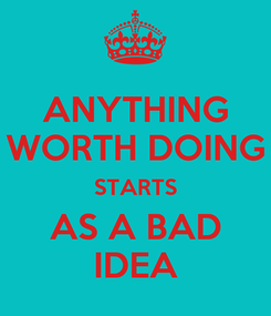 Poster: ANYTHING WORTH DOING STARTS AS A BAD IDEA