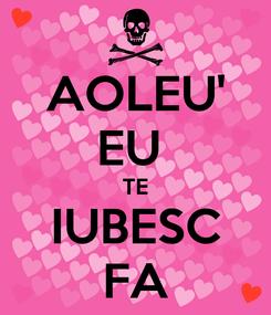 Poster: AOLEU' EU  TE IUBESC FA