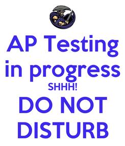 Poster: AP Testing in progress SHHH! DO NOT DISTURB