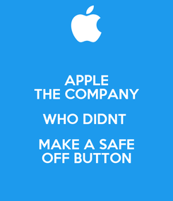 Poster: APPLE THE COMPANY WHO DIDNT  MAKE A SAFE OFF BUTTON
