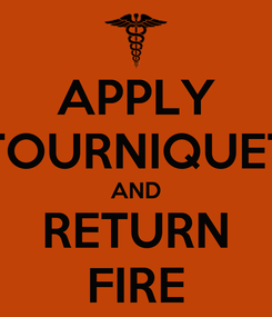 Poster: APPLY TOURNIQUET AND RETURN FIRE