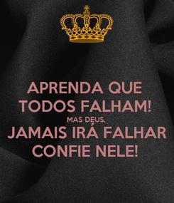 Poster: APRENDA QUE  TODOS FALHAM!  MAS DEUS,  JAMAIS IRÁ FALHAR CONFIE NELE!