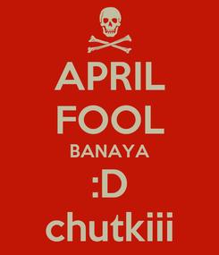 Poster: APRIL FOOL BANAYA :D chutkiii