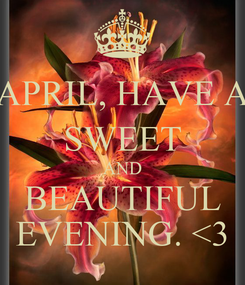 Poster: APRIL, HAVE A SWEET AND BEAUTIFUL EVENING. <3