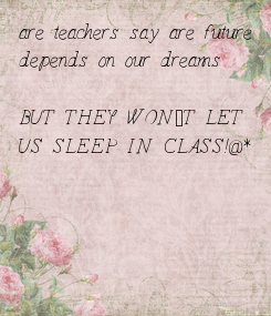 Poster: are teachers say are future  depends on our dreams  BUT THEY WON`T LET  US SLEEP IN CLASS!@#&*