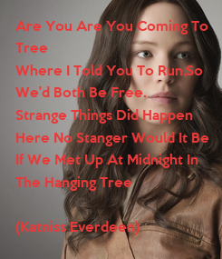 Poster: Are You Are You Coming To  Tree  Where I Told You To Run,So  We'd Both Be Free. Strange Things Did Happen  Here No Stanger Would It Be  If We Met Up