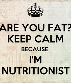 Poster: ARE YOU FAT? KEEP CALM BECAUSE  I'M NUTRITIONIST