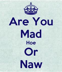 Poster: Are You Mad Hoe Or Naw