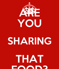 Poster: ARE YOU SHARING THAT FOOD?