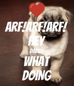 Poster: ARF!ARF!ARF! HEY DADDY WHAT DOING