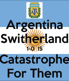 Poster: Argentina Switherland 1-0  IS Catastrophe For Them