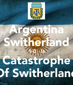 Poster: Argentina Switherland 1-0   Is Catastrophe Of Switherland