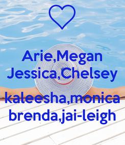 Poster: Arie,Megan Jessica,Chelsey  kaleesha,monica brenda,jai-leigh