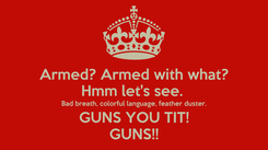 Poster: Armed? Armed with what? Hmm let's see.  Bad breath, colorful language, feather duster. GUNS YOU TIT! GUNS!!