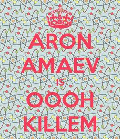 Poster: ARON AMAEV IS OOOH KILLEM