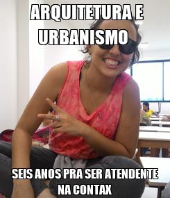 Poster:  ARQUITETURA E URBANISMO  SEIS ANOS PRA SER ATENDENTE NA CONTAX