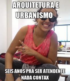 Poster:  ARQUITETURA E URBANISMO  SEIS ANOS PRA SER ATENDENTE NADA CONTAX