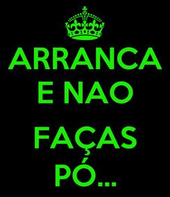 Poster: ARRANCA E NAO  FAÇAS PÓ...