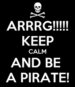 Poster: ARRRG!!!!! KEEP CALM AND BE  A PIRATE!