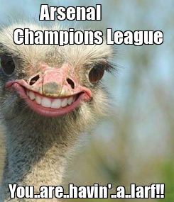 Poster: Arsenal           Champions League You..are..havin'..a..larf!!