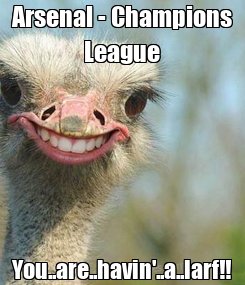 Poster: Arsenal - Champions League You..are..havin'..a..larf!!