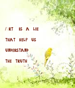 Poster:     Art   is  a  lie   that  help  us   understand   the  truth